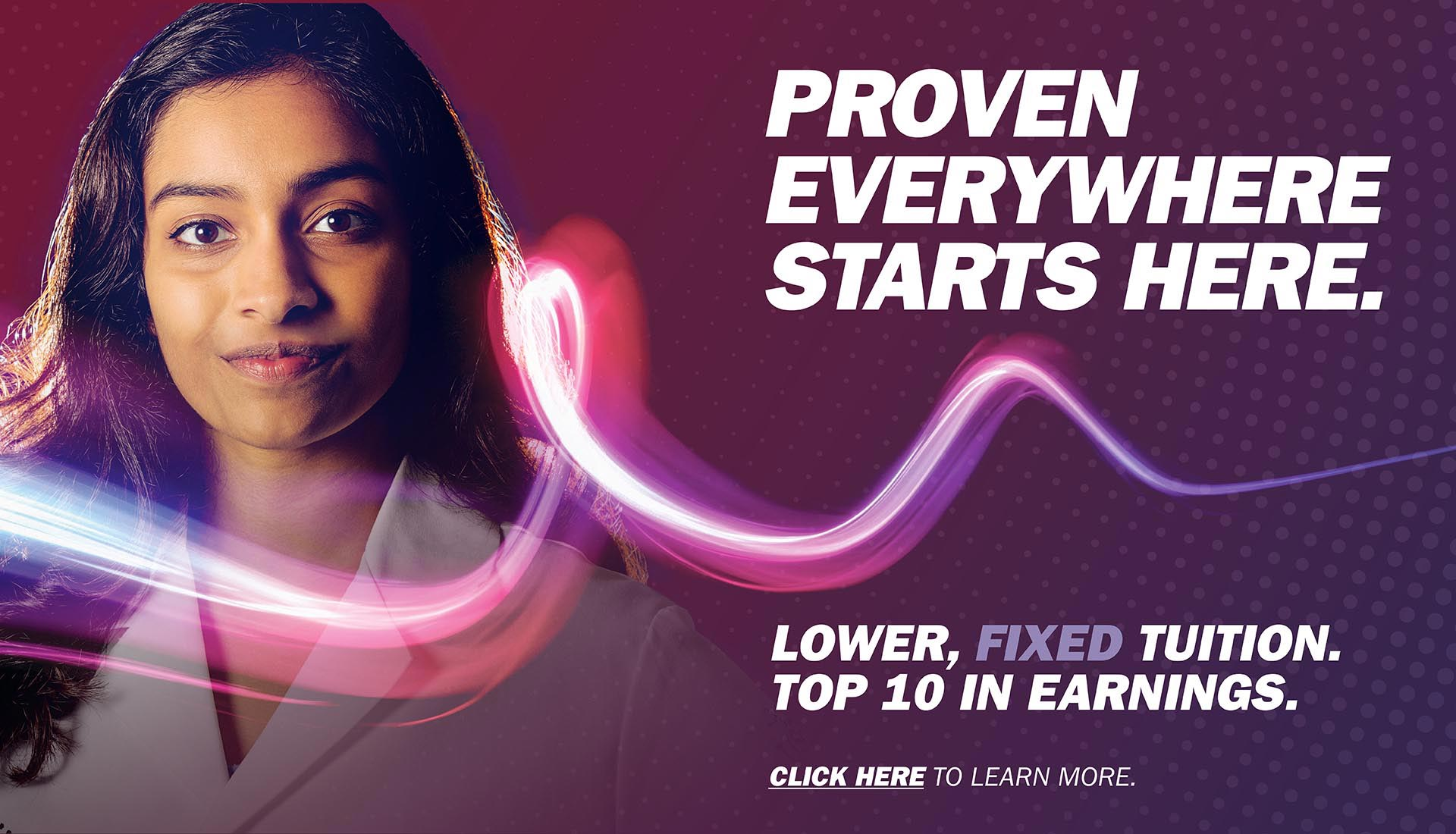 Proven Everywhere Starts Here. Lower, Fixed Tuition. Top 10 In Earnings. Click Here to Learn More.